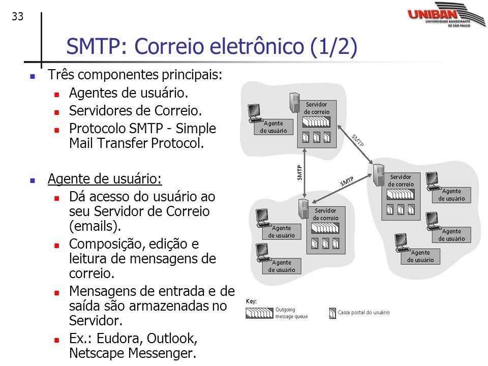 33 SMTP: Correio eletrônico (1/2) Três componentes principais: Agentes de usuário. Servidores de Correio. Protocolo SMTP - Simple Mail Transfer Protoc