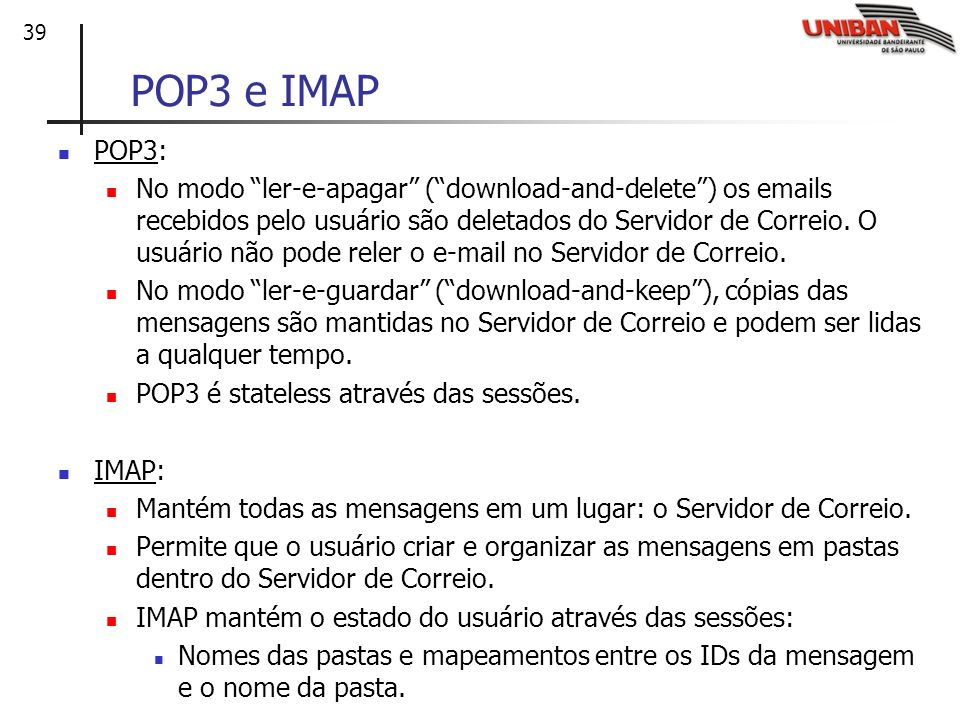 39 POP3 e IMAP POP3: No modo ler-e-apagar (download-and-delete) os emails recebidos pelo usuário são deletados do Servidor de Correio. O usuário não p