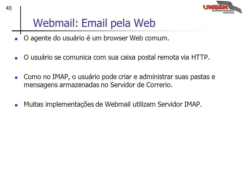 40 Webmail: Email pela Web O agente do usuário é um browser Web comum. O usuário se comunica com sua caixa postal remota via HTTP. Como no IMAP, o usu