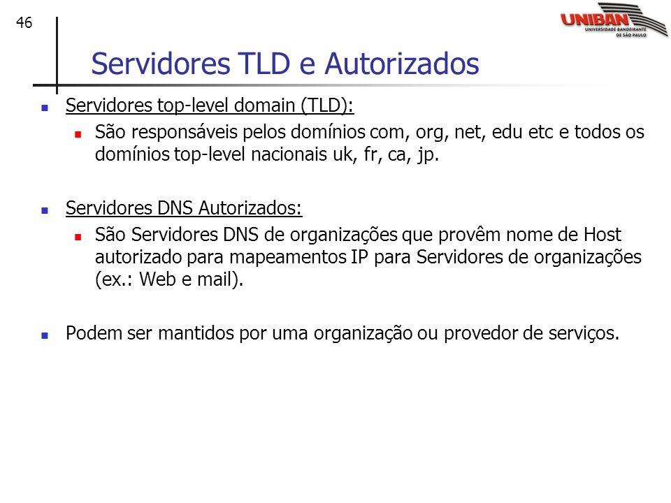 46 Servidores TLD e Autorizados Servidores top-level domain (TLD): São responsáveis pelos domínios com, org, net, edu etc e todos os domínios top-leve