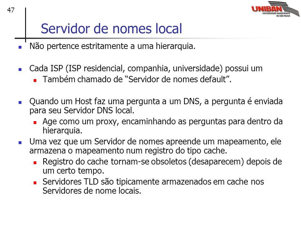 47 Servidor de nomes local Não pertence estritamente a uma hierarquia. Cada ISP (ISP residencial, companhia, universidade) possui um Também chamado de