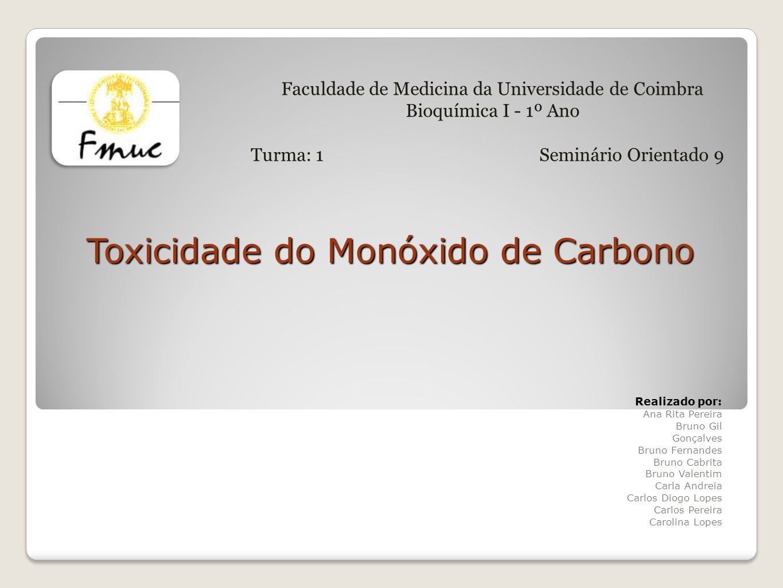 Objectivos 1.Identificar os mecanismos bioquímicos/moleculares envolvidos na toxicidade do monóxido de carbono; 2.Descrever sumariamente as repercussões clínicas da intoxicação com monóxido de carbono; 3.Descrever as fontes endógenas de monóxido de carbono; 4.Analisar o papel do monóxido de carbono na sinalização celular.