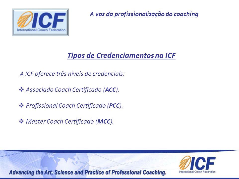 A voz da profissionalização do coaching Tipos de Credenciamentos na ICF A ICF oferece três níveis de credenciais: Associado Coach Certificado (ACC). P