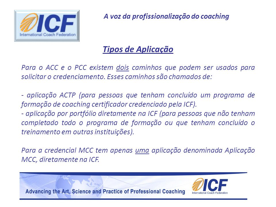 A voz da profissionalização do coaching Aplicação por curso ACTP para ACCAplicação por Portfólio para ACC Período de aplicaçãoCandidaturas durante todo o ano Treinamento específicoConclusão dos requisitos de certificação de um curso ACTP 60 horas documentadas de treinamento específico Trabalhar com um coach mentor A certificação ACTP preenche este requisito Conclusão de 10 horas de trabalho com um mentor qualificado Experiência de coaching-Mínimo de 100 horas -Mínimo de 75 horas pagas -Mínimo de 8 clientes -Mínimo de 100 horas -Mínimo de 75 horas pagas -Mínimo de 8 clientes Referências de coachDuas cartas de referências de coaches qualificados ExameA certificação bem sucedida por um curso ACTP através da própria instituição Agendado pela ICF para uma avaliação oral.