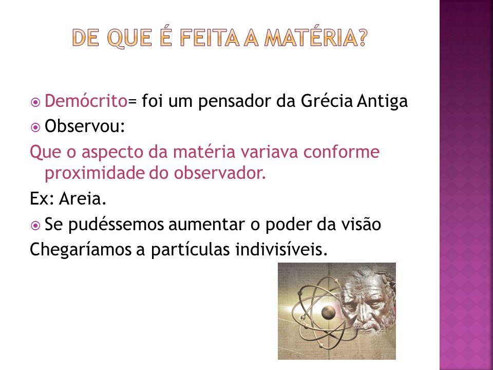 Demócrito= foi um pensador da Grécia Antiga Observou: Que o aspecto da matéria variava conforme proximidade do observador. Ex: Areia. Se pudéssemos au