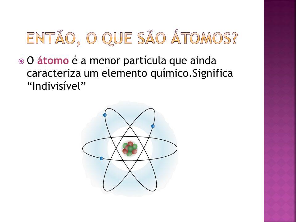 O átomo é a menor partícula que ainda caracteriza um elemento químico.Significa Indivisível