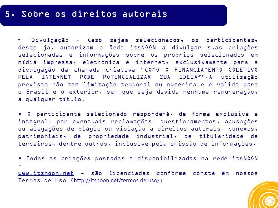 Divulgação - Caso sejam selecionados, os participantes, desde já, autorizam a Rede itsNOON a divulgar suas criações selecionadas e informações sobre os próprios selecionados em mídia impressa, eletrônica e internet, exclusivamente para a divulgação da chamada criativa COMO O FINANCIAMENTO COLETIVO PELA INTERNET PODE POTENCIALIZAR SUA IDEIA .A utilização prevista não tem limitação temporal ou numérica e é válida para o Brasil e o exterior, sem que seja devida nenhuma remuneração, a qualquer título.