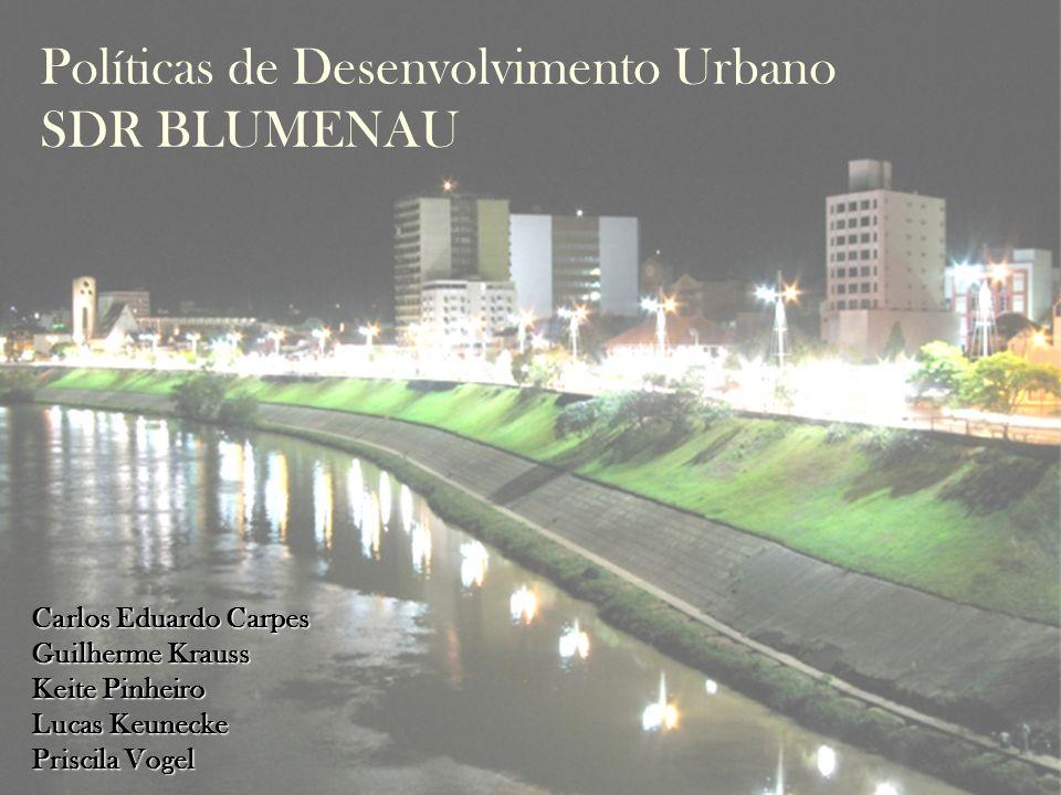 Políticas de Desenvolvimento Urbano SDR BLUMENAU Carlos Eduardo Carpes Guilherme Krauss Keite Pinheiro Lucas Keunecke Priscila Vogel
