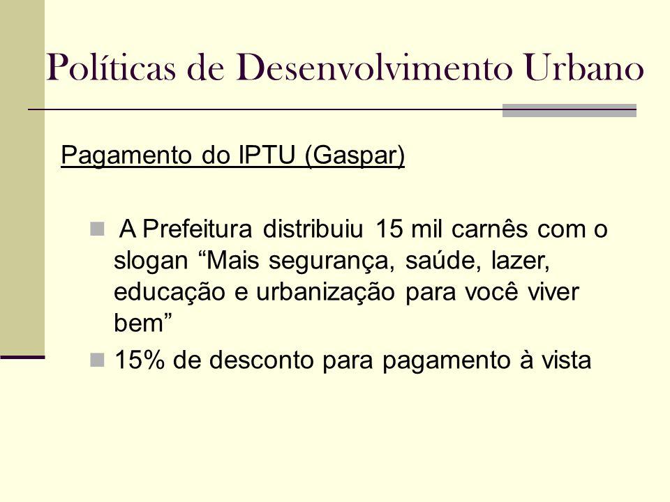 Políticas de Desenvolvimento Urbano Pagamento do IPTU (Gaspar) A Prefeitura distribuiu 15 mil carnês com o slogan Mais segurança, saúde, lazer, educaç