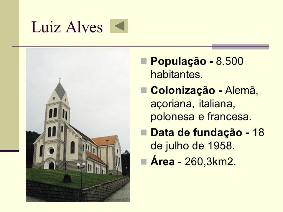 Luiz Alves População - 8.500 habitantes. Colonização - Alemã, açoriana, italiana, polonesa e francesa. Data de fundação - 18 de julho de 1958. Área -