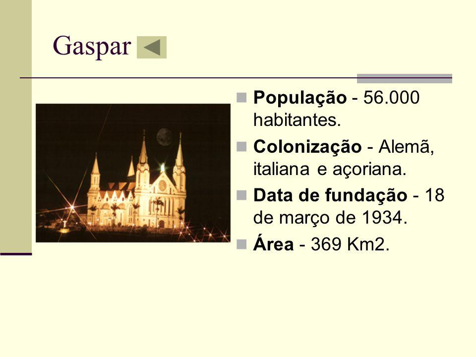 Gaspar População - 56.000 habitantes. Colonização - Alemã, italiana e açoriana. Data de fundação - 18 de março de 1934. Área - 369 Km2.