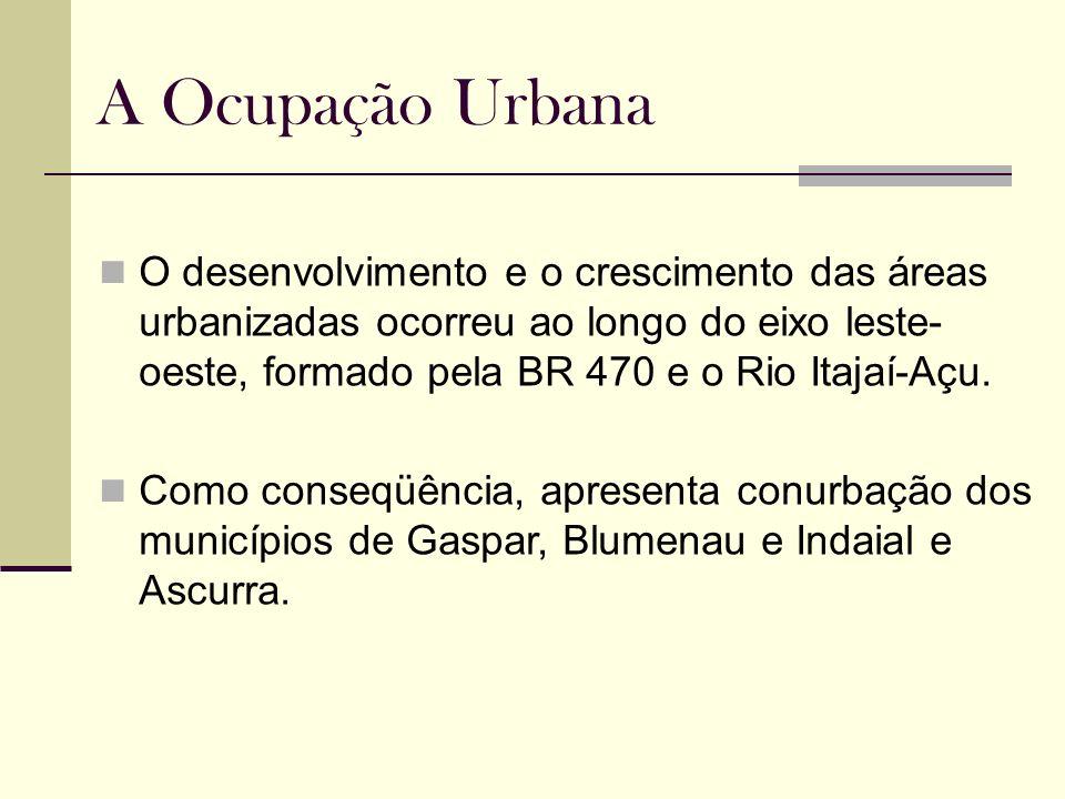 A Ocupação Urbana O desenvolvimento e o crescimento das áreas urbanizadas ocorreu ao longo do eixo leste- oeste, formado pela BR 470 e o Rio Itajaí-Aç