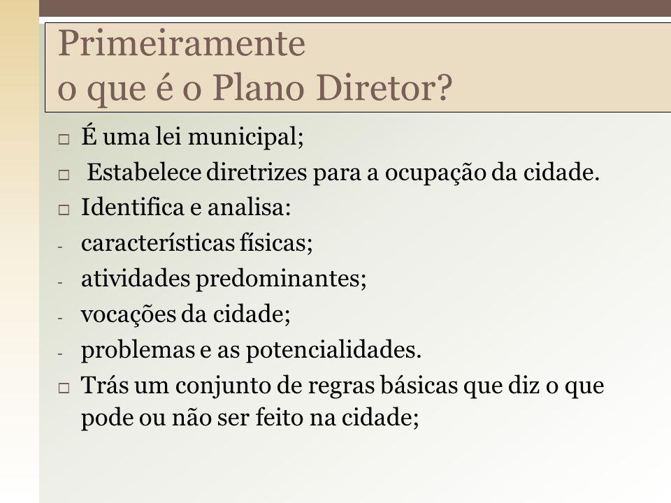 Primeiramente o que é o Plano Diretor? É uma lei municipal; Estabelece diretrizes para a ocupação da cidade. Identifica e analisa: - características f