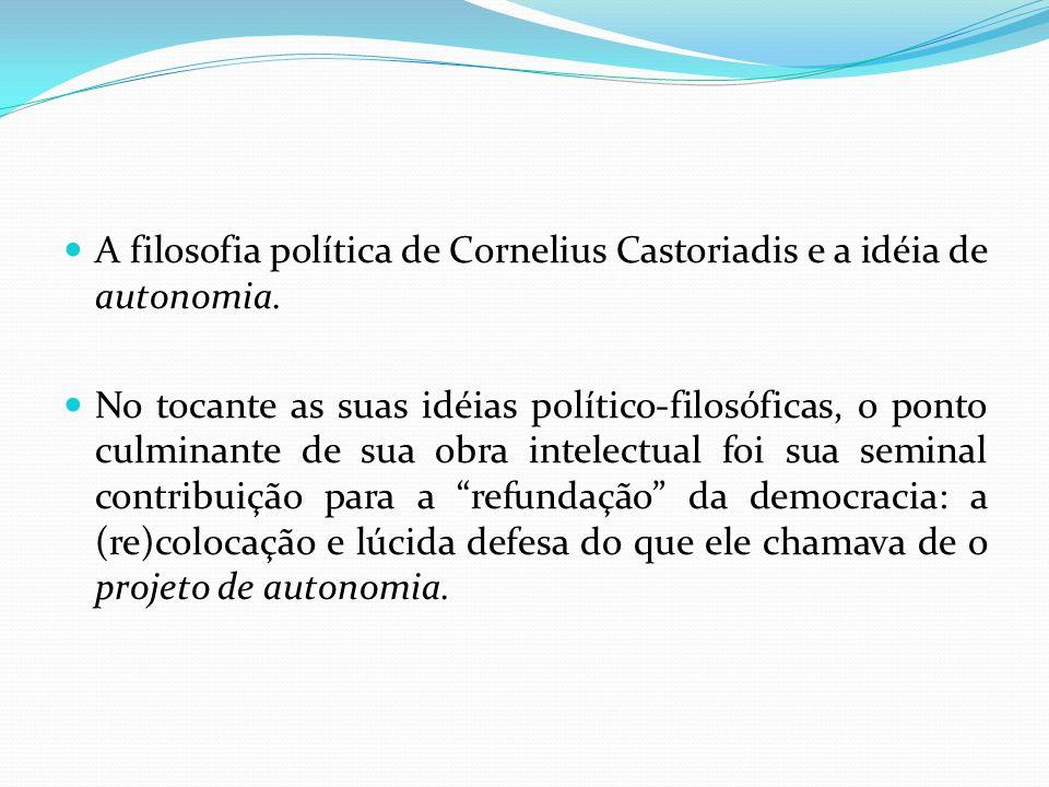 A filosofia política de Cornelius Castoriadis e a idéia de autonomia. No tocante as suas idéias político-filosóficas, o ponto culminante de sua obra i