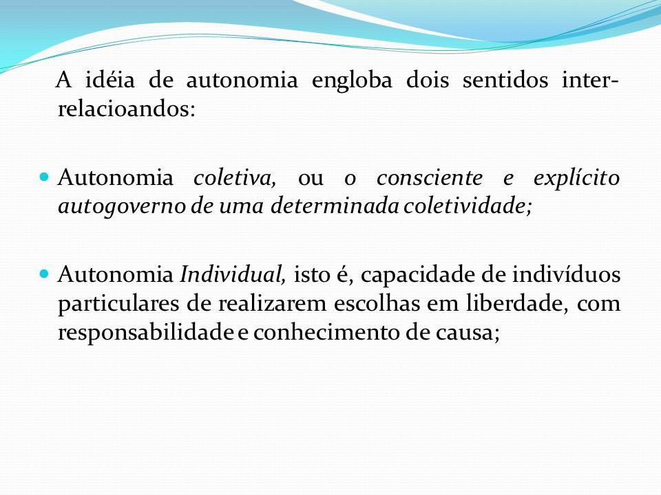 A idéia de autonomia engloba dois sentidos inter- relacioandos: Autonomia coletiva, ou o consciente e explícito autogoverno de uma determinada coletiv