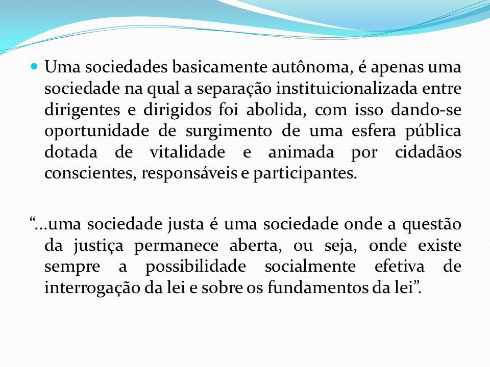 Uma sociedades basicamente autônoma, é apenas uma sociedade na qual a separação instituicionalizada entre dirigentes e dirigidos foi abolida, com isso