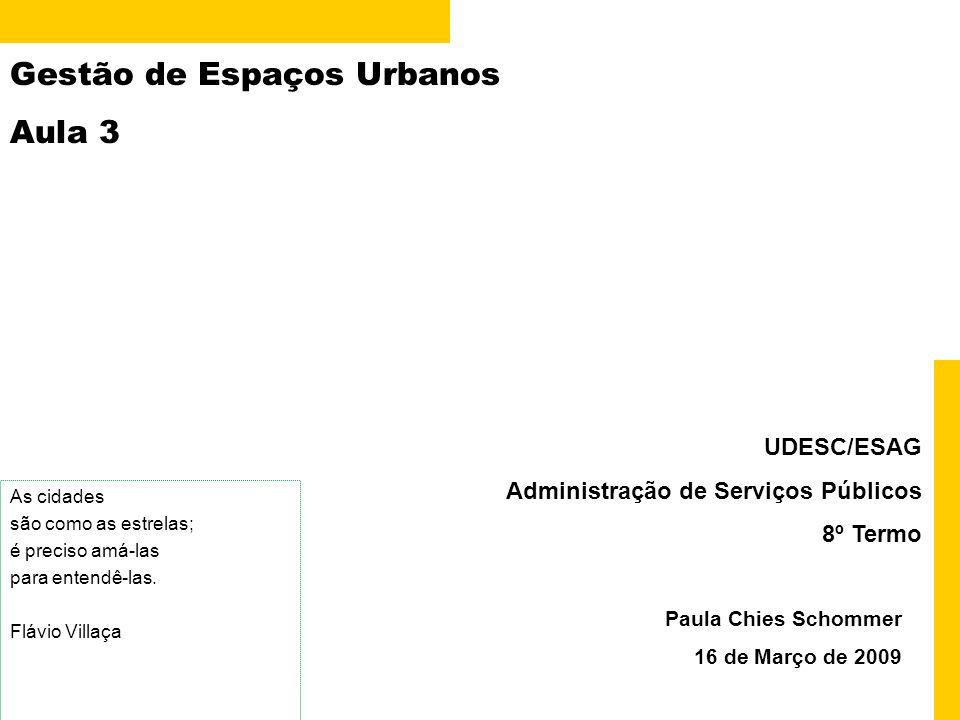 Gestão de Espaços Urbanos Aula 3 Paula Chies Schommer 16 de Março de 2009 UDESC/ESAG Administração de Serviços Públicos 8º Termo As cidades são como a