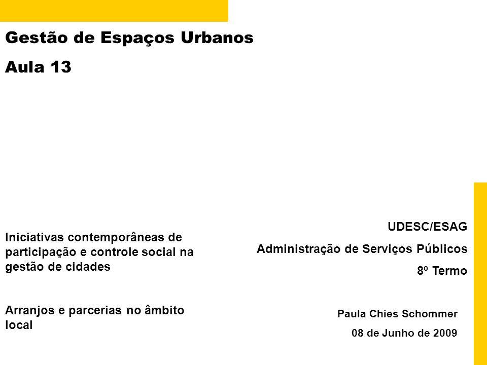 Gestão de Espaços Urbanos Aula 13 Paula Chies Schommer 08 de Junho de 2009 UDESC/ESAG Administração de Serviços Públicos 8º Termo Iniciativas contemporâneas de participação e controle social na gestão de cidades Arranjos e parcerias no âmbito local