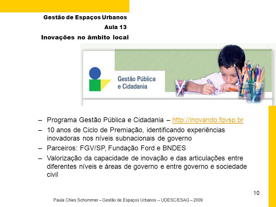 10 Paula Chies Schommer – Gestão de Espaços Urbanos – UDESC/ESAG – 2009 Gestão de Espaços Urbanos Aula 13 Inovações no âmbito local –Programa Gestão Pública e Cidadania – http://inovando.fgvsp.brhttp://inovando.fgvsp.br –10 anos de Ciclo de Premiação, identificando experiências inovadoras nos níveis subnacionais de governo –Parceiros: FGV/SP, Fundação Ford e BNDES –Valorização da capacidade de inovação e das articulações entre diferentes níveis e áreas de governo e entre governo e sociedade civil