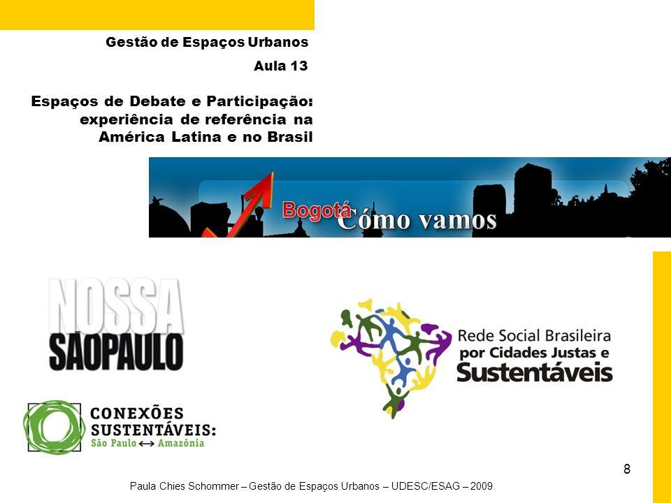 8 Paula Chies Schommer – Gestão de Espaços Urbanos – UDESC/ESAG – 2009 Gestão de Espaços Urbanos Aula 13 Espaços de Debate e Participação: experiência de referência na América Latina e no Brasil