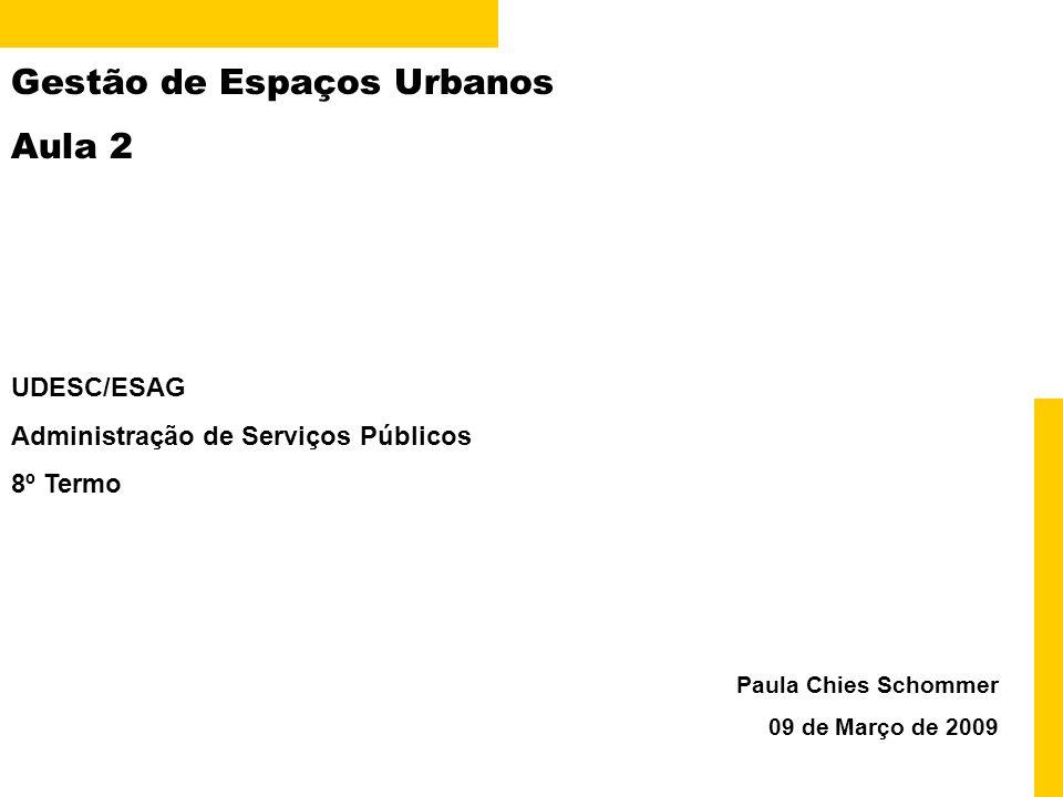 Gestão de Espaços Urbanos Aula 2 Paula Chies Schommer 09 de Março de 2009 UDESC/ESAG Administração de Serviços Públicos 8º Termo