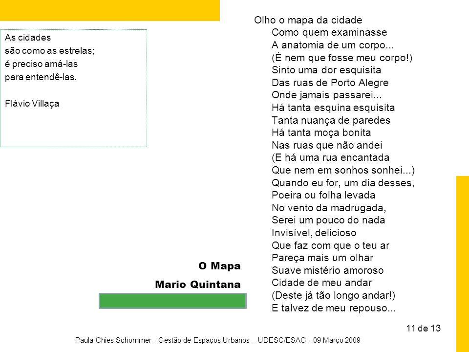 11 de 13 O Mapa Mario Quintana Paula Chies Schommer – Gestão de Espaços Urbanos – UDESC/ESAG – 09 Março 2009 Olho o mapa da cidade Como quem examinass
