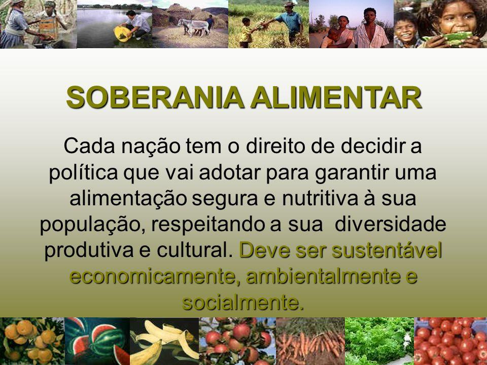 SOBERANIA ALIMENTAR Deve ser sustentável economicamente, ambientalmente e socialmente. Cada nação tem o direito de decidir a política que vai adotar p