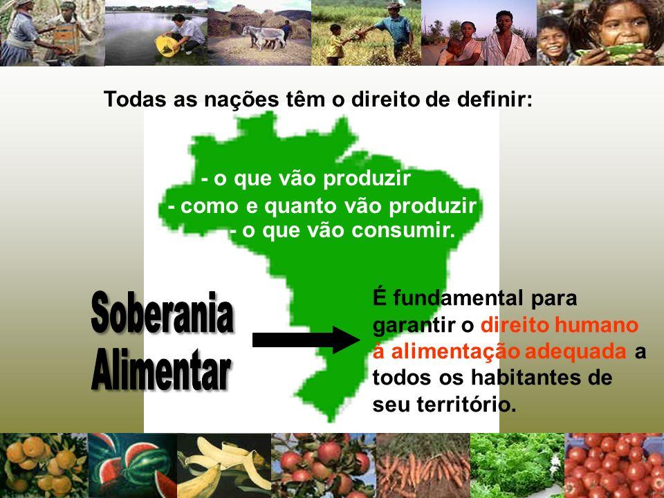 Todas as nações têm o direito de definir: - o que vão consumir. - o que vão produzir É fundamental para garantir o direito humano à alimentação adequa