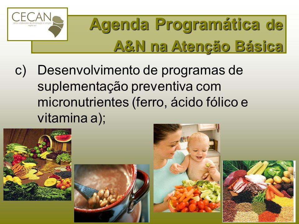 c)Desenvolvimento de programas de suplementação preventiva com micronutrientes (ferro, ácido fólico e vitamina a); Agenda Programática de A&N na Atenç