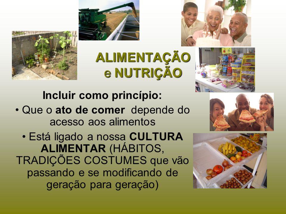 ALIMENTAÇÃO e NUTRIÇÃO Incluir como princípio: Que o ato de comer depende do acesso aos alimentos Está ligado a nossa CULTURA ALIMENTAR (HÁBITOS, TRAD