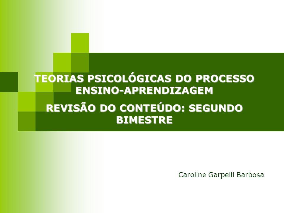 TEORIAS PSICOLÓGICAS DO PROCESSO ENSINO-APRENDIZAGEM REVISÃO DO CONTEÚDO: SEGUNDO BIMESTRE Caroline Garpelli Barbosa