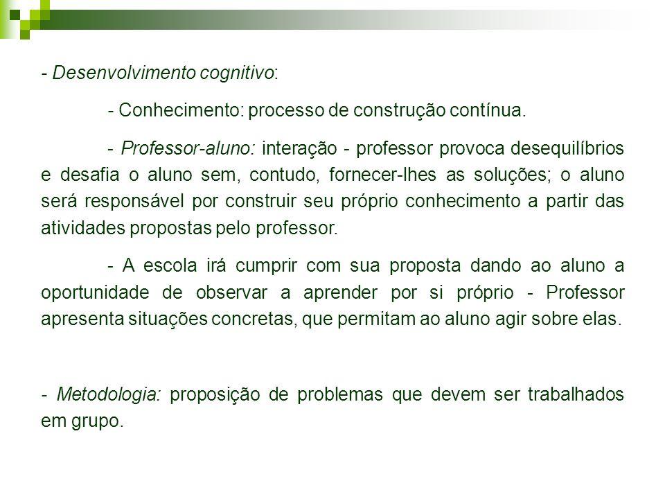 - Desenvolvimento cognitivo: - Conhecimento: processo de construção contínua. - Professor-aluno: interação - professor provoca desequilíbrios e desafi