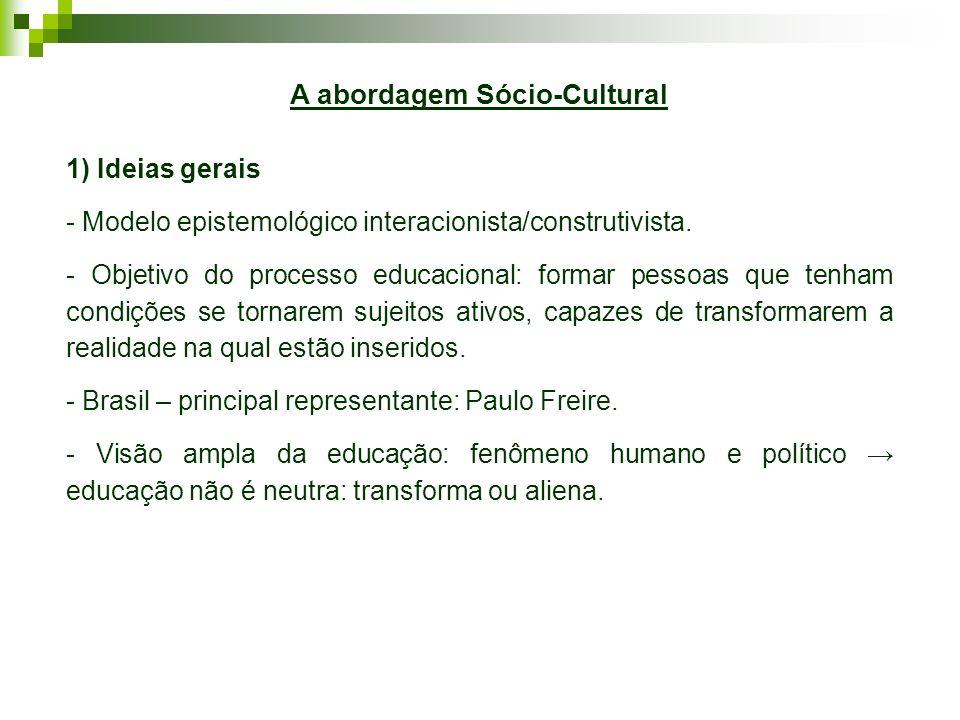 A abordagem Sócio-Cultural 1) Ideias gerais - Modelo epistemológico interacionista/construtivista. - Objetivo do processo educacional: formar pessoas
