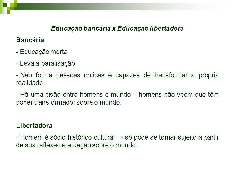 Educação bancária x Educação libertadora Bancária - Educação morta - Leva à paralisação - Não forma pessoas críticas e capazes de transformar a própri