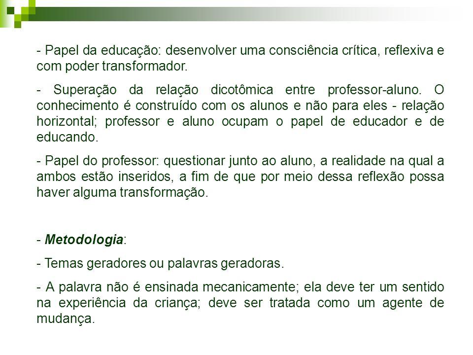 - Papel da educação: desenvolver uma consciência crítica, reflexiva e com poder transformador. - Superação da relação dicotômica entre professor-aluno