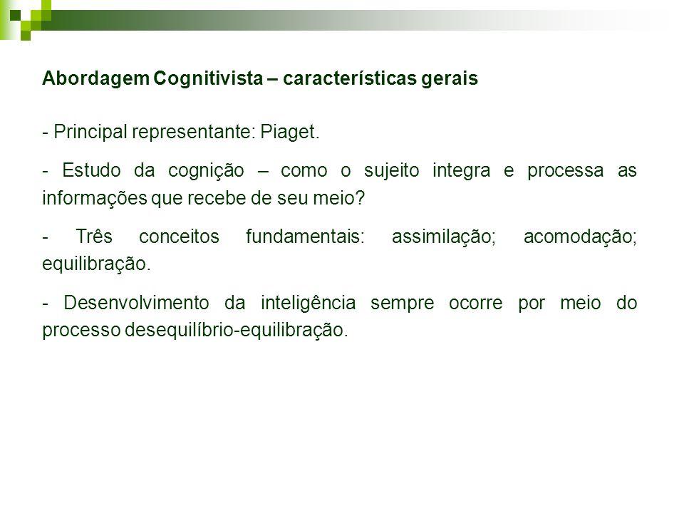 Abordagem Cognitivista – características gerais - Principal representante: Piaget. - Estudo da cognição – como o sujeito integra e processa as informa