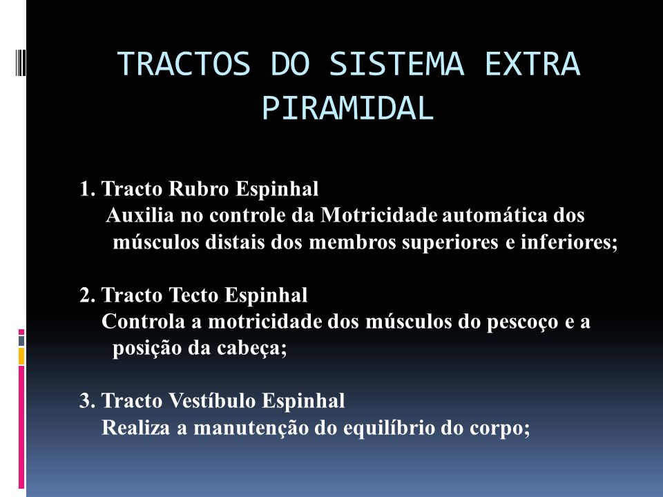 TRACTOS DO SISTEMA EXTRA PIRAMIDAL 1. Tracto Rubro Espinhal Auxilia no controle da Motricidade automática dos músculos distais dos membros superiores