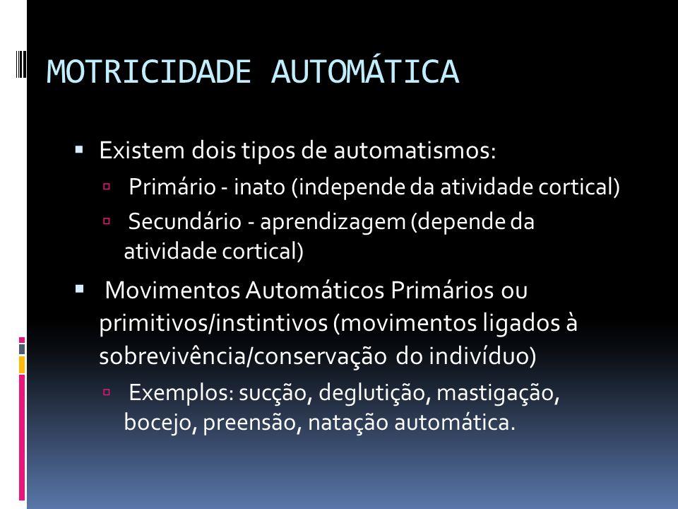 MOTRICIDADE AUTOMÁTICA Existem dois tipos de automatismos: Primário - inato (independe da atividade cortical) Secundário - aprendizagem (depende da at