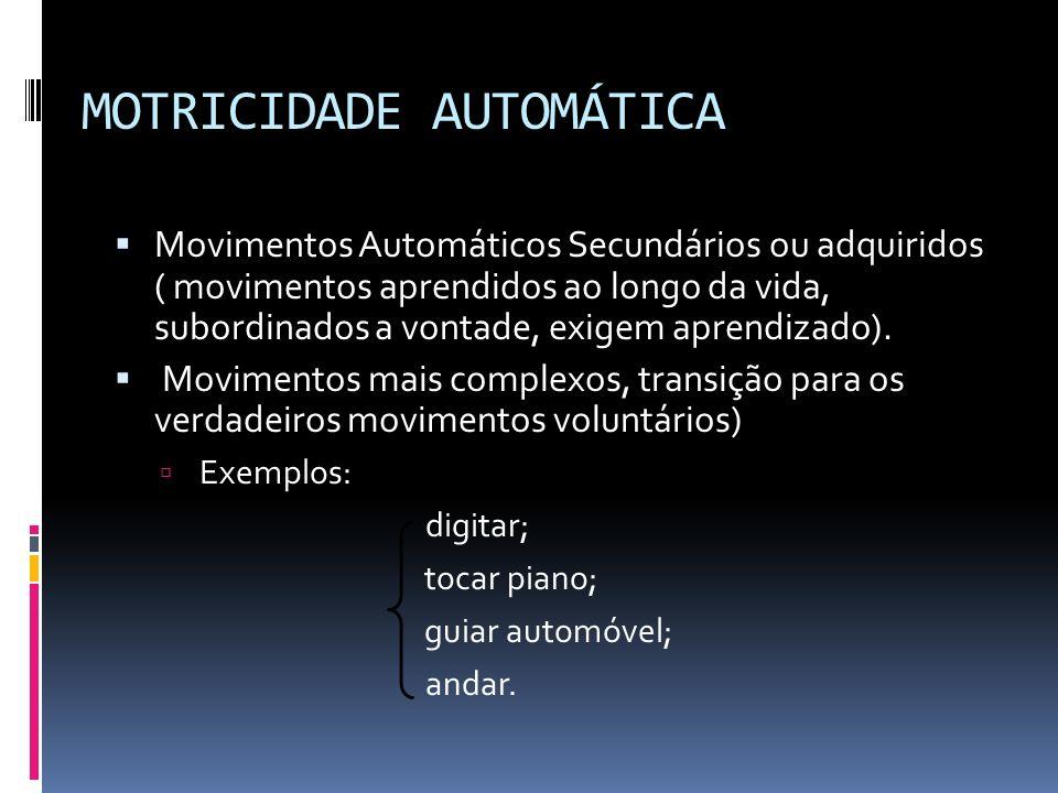 MOTRICIDADE AUTOMÁTICA Movimentos Automáticos Secundários ou adquiridos ( movimentos aprendidos ao longo da vida, subordinados a vontade, exigem apren