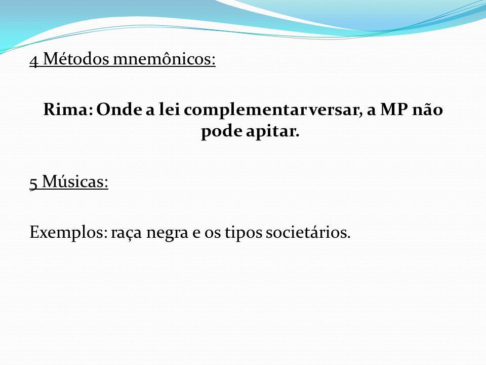 4 Métodos mnemônicos: Rima: Onde a lei complementar versar, a MP não pode apitar. 5 Músicas: Exemplos: raça negra e os tipos societários.