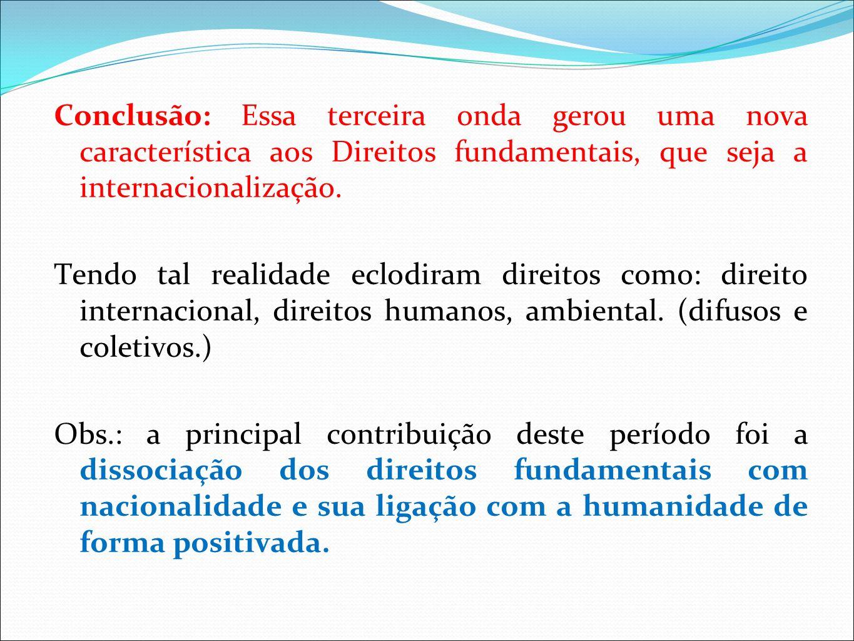 Conclusão: Essa terceira onda gerou uma nova característica aos Direitos fundamentais, que seja a internacionalização. Tendo tal realidade eclodiram d
