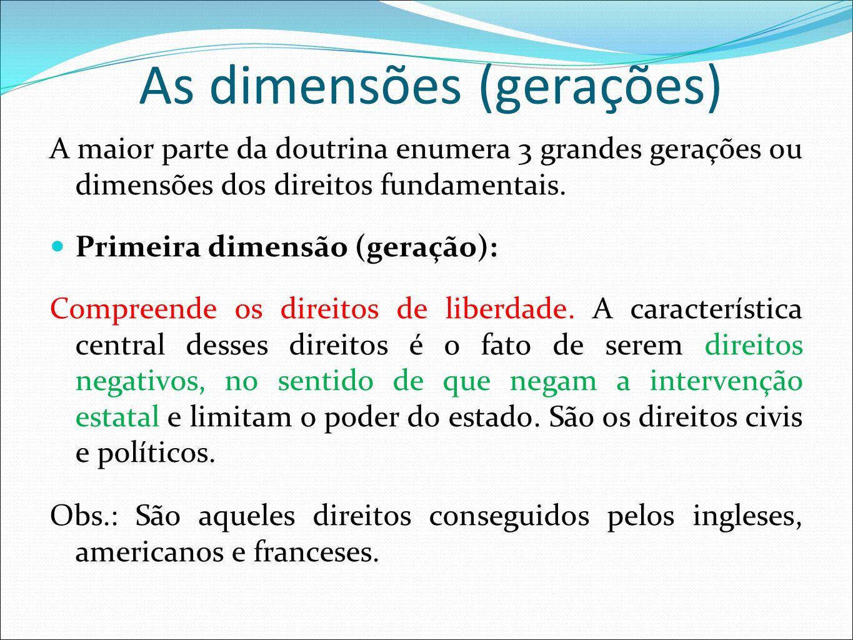 As dimensões (gerações) A maior parte da doutrina enumera 3 grandes gerações ou dimensões dos direitos fundamentais. Primeira dimensão (geração): Comp