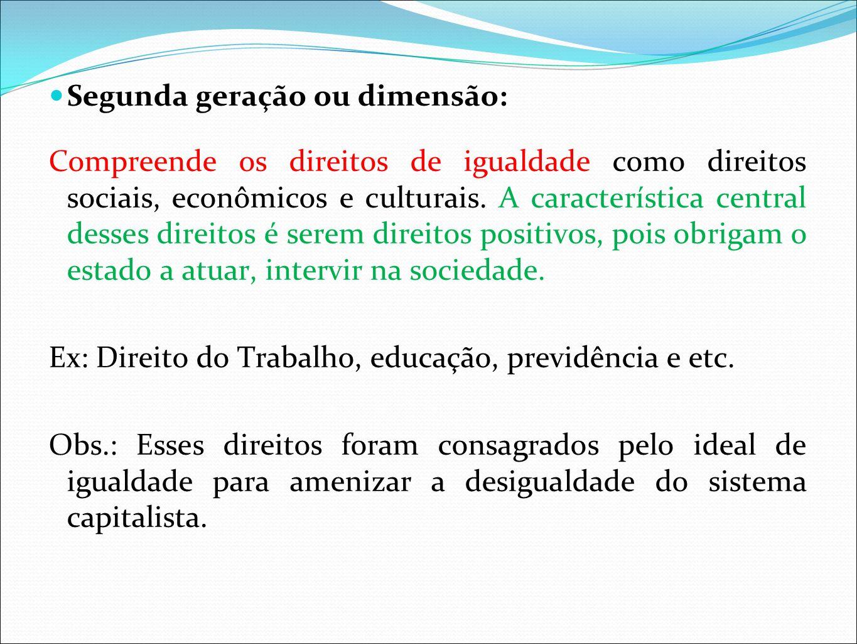 Segunda geração ou dimensão: Compreende os direitos de igualdade como direitos sociais, econômicos e culturais. A característica central desses direit