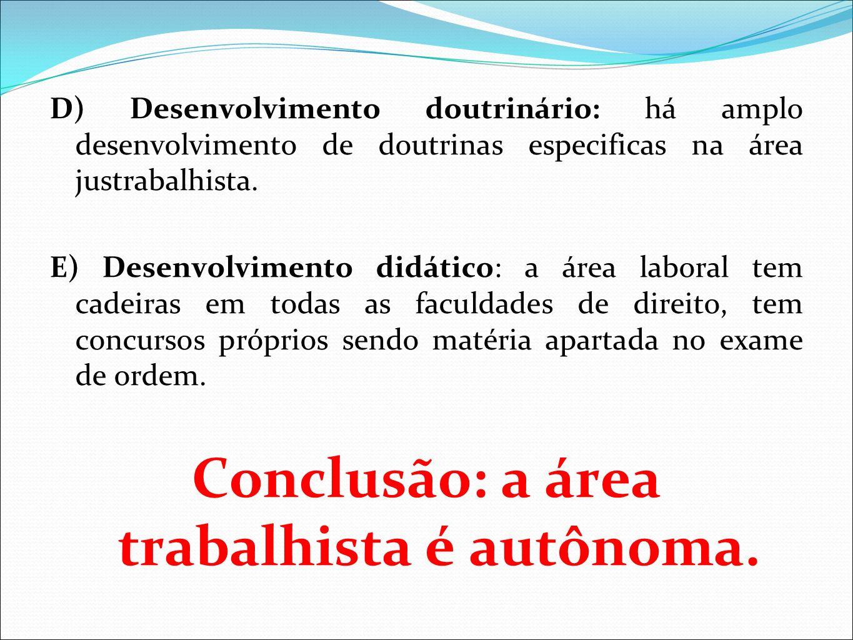 D) Desenvolvimento doutrinário: há amplo desenvolvimento de doutrinas especificas na área justrabalhista. E) Desenvolvimento didático: a área laboral