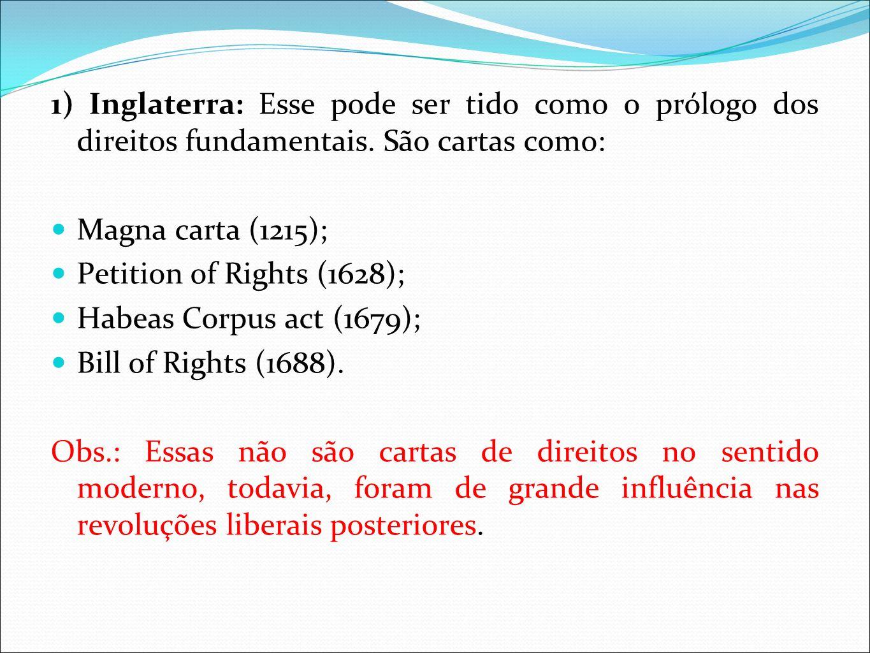 1) Inglaterra: Esse pode ser tido como o prólogo dos direitos fundamentais. São cartas como: Magna carta (1215); Petition of Rights (1628); Habeas Cor