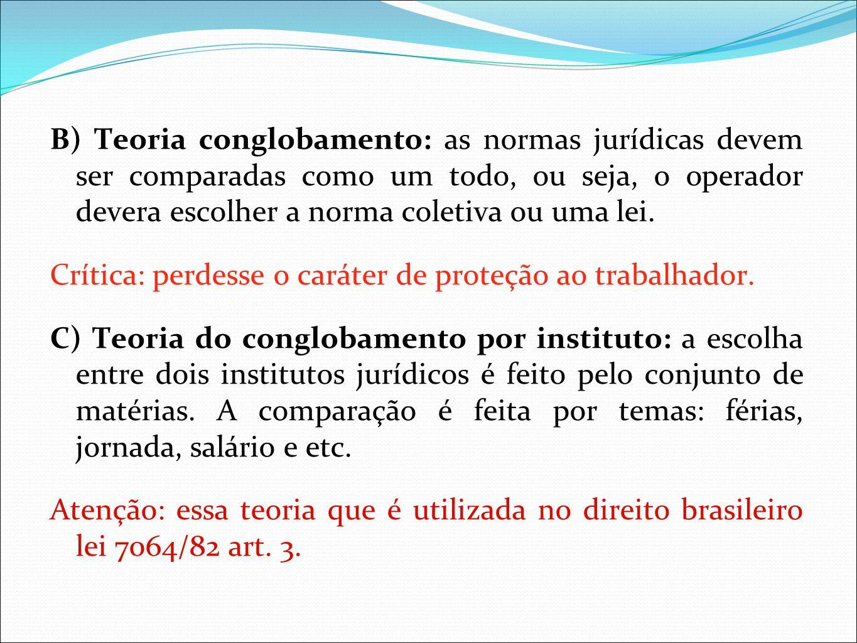 B) Teoria conglobamento: as normas jurídicas devem ser comparadas como um todo, ou seja, o operador devera escolher a norma coletiva ou uma lei. Críti