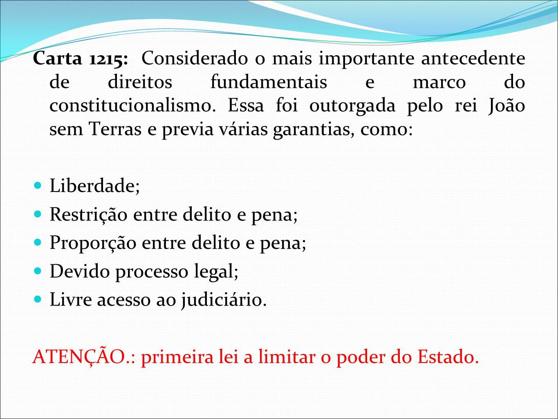 Carta 1215: Considerado o mais importante antecedente de direitos fundamentais e marco do constitucionalismo. Essa foi outorgada pelo rei João sem Ter