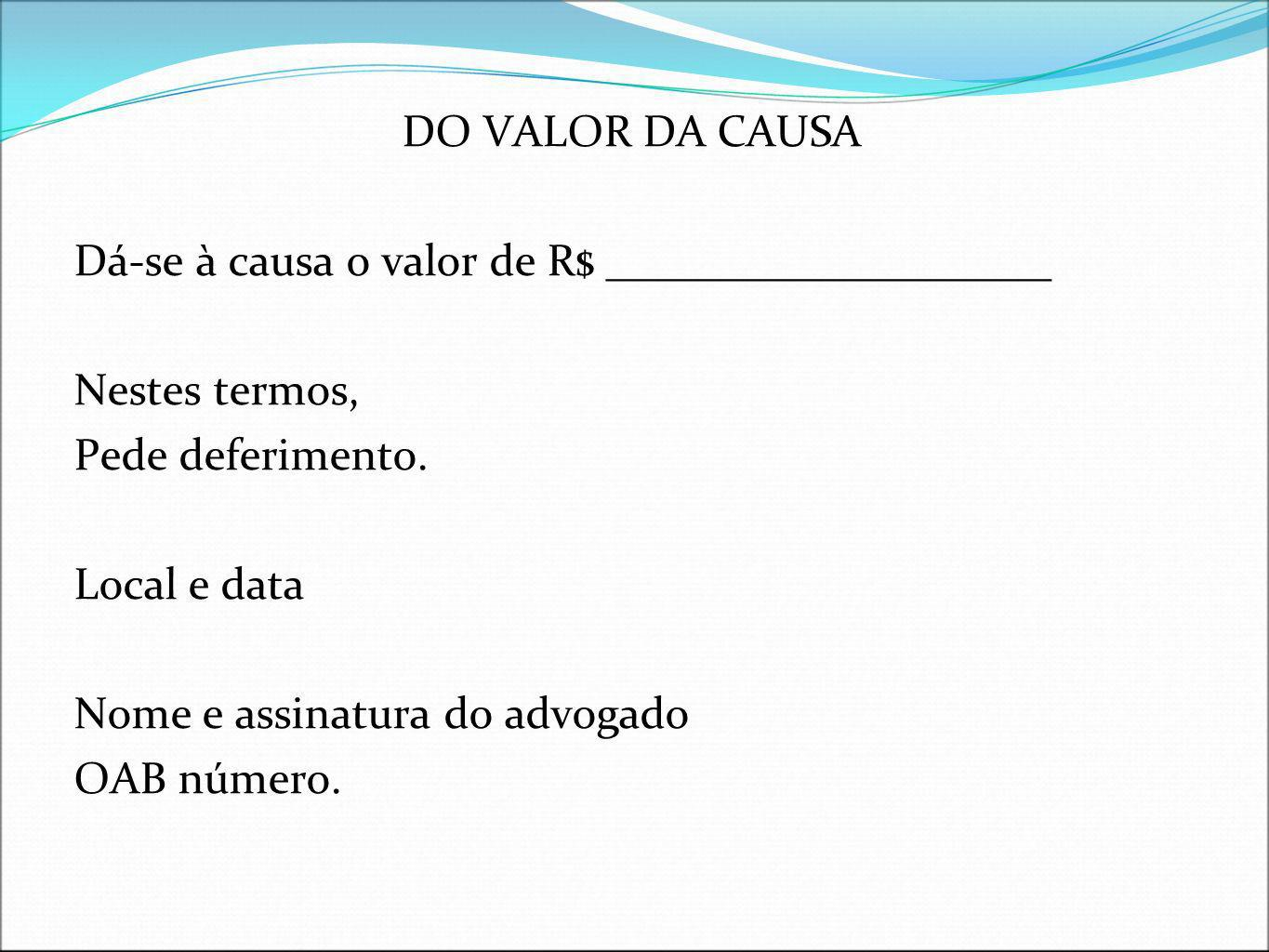 DO VALOR DA CAUSA Dá-se à causa o valor de R$ ____________________ Nestes termos, Pede deferimento. Local e data Nome e assinatura do advogado OAB núm