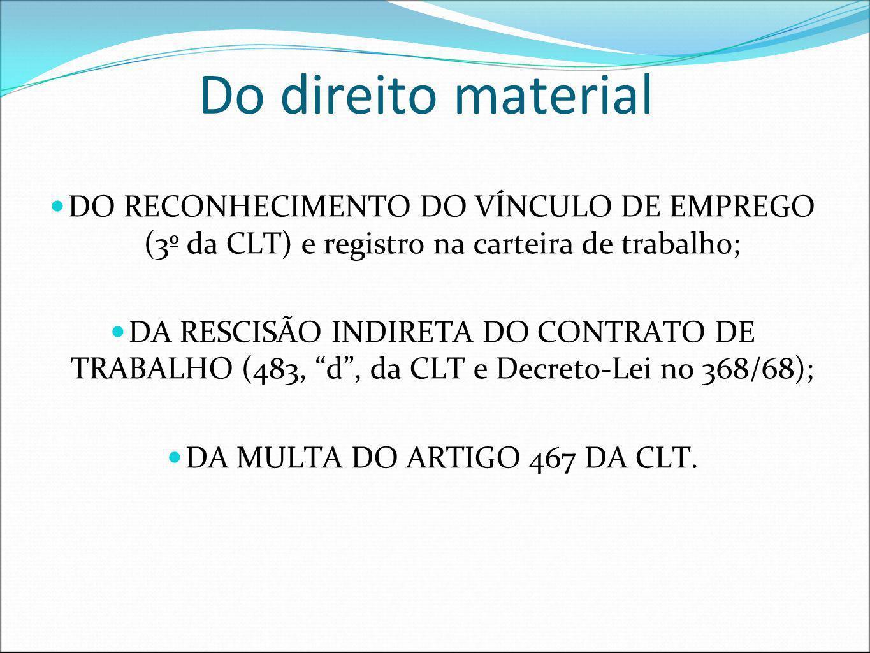 Do direito material DO RECONHECIMENTO DO VÍNCULO DE EMPREGO (3º da CLT) e registro na carteira de trabalho; DA RESCISÃO INDIRETA DO CONTRATO DE TRABAL