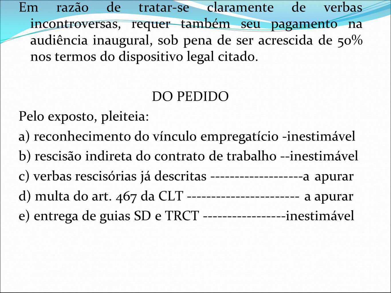 DA MULTA DO ARTIGO 467 DA CLT Em razão de tratar-se claramente de verbas incontroversas, requer também seu pagamento na audiência inaugural, sob pena